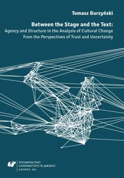 Between the Stage and the Text - 02 Agency and Structure in the Discourse of Cultural Studies, Tomasz Burzyński