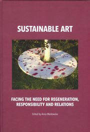 Sustainable art Facing the need for regeneration, responsibility and relations, Anna Markowska